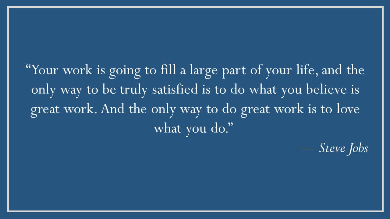 Steve Jobs – Do great work; love what you do